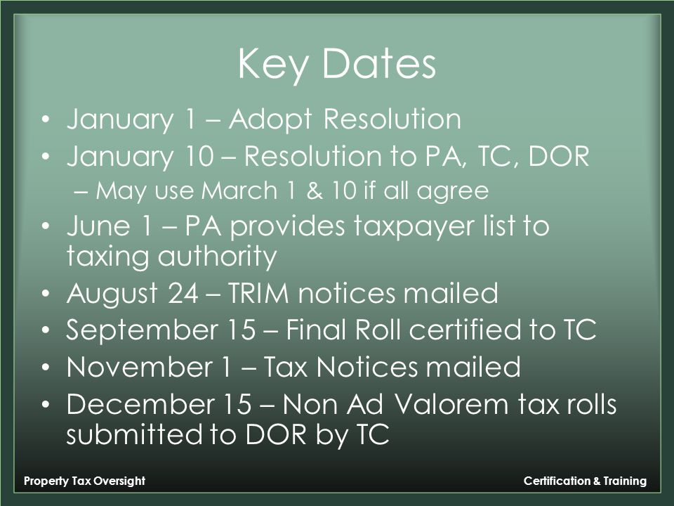Property Tax Oversight Certification & Training Key Dates January 1 – Adopt Resolution January 10 – Resolution to PA, TC, DOR – May use March 1 & 10 if all agree June 1 – PA provides taxpayer list to taxing authority August 24 – TRIM notices mailed September 15 – Final Roll certified to TC November 1 – Tax Notices mailed December 15 – Non Ad Valorem tax rolls submitted to DOR by TC