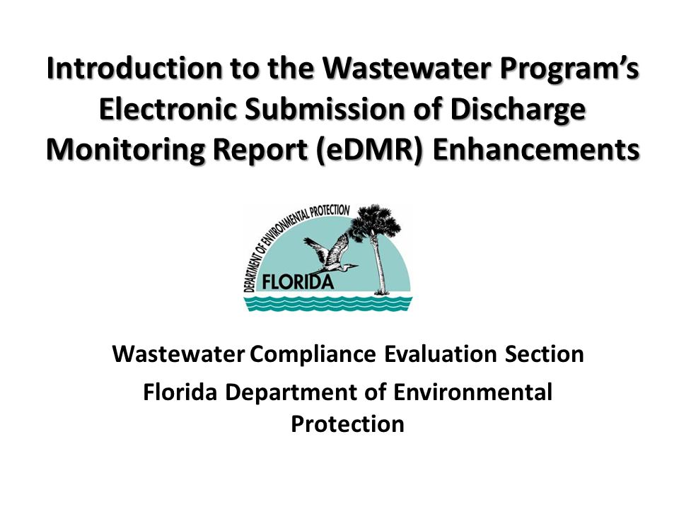 Introduction to the Wastewater Program's Electronic Submission of Discharge Monitoring Report (eDMR) Enhancements Wastewater Compliance Evaluation Section Florida Department of Environmental Protection