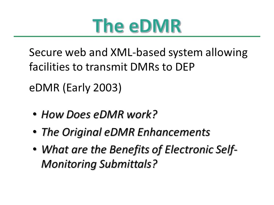 Secure web and XML-based system allowing facilities to transmit DMRs to DEP eDMR (Early 2003) How Does eDMR work.