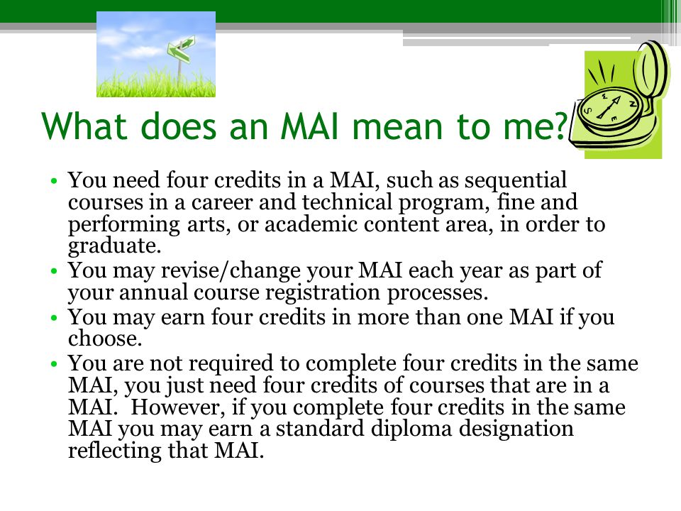 What does an MAI mean to me? You need four credits in a MAI, such as sequential courses in a career and technical program, fine and performing arts, o