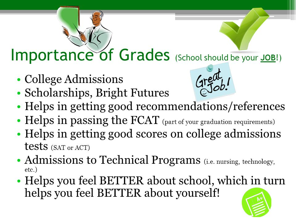 Importance of Grades (School should be your JOB!) College Admissions Scholarships, Bright Futures Helps in getting good recommendations/references Hel