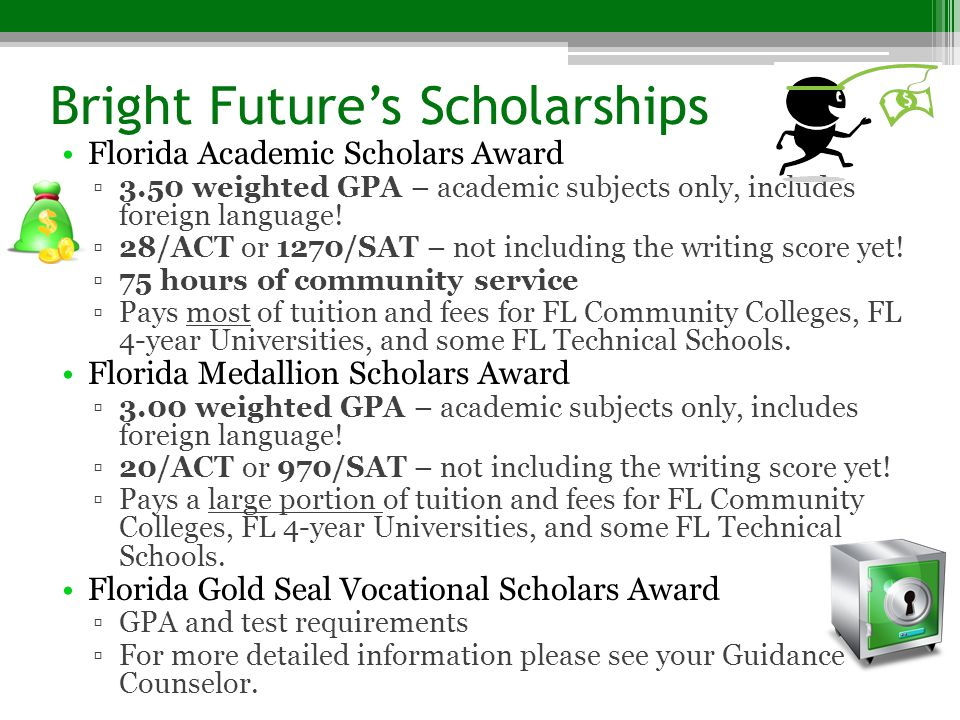 Bright Future's Scholarships Florida Academic Scholars Award ▫3.50 weighted GPA – academic subjects only, includes foreign language! ▫28/ACT or 1270/S