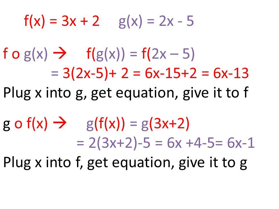 f(x) = 3x + 2 g(x) = 2x - 5 f o g(x)  f(g(x)) = f(2x – 5) = 3(2x-5)+ 2 = 6x-15+2 = 6x-13 Plug x into g, get equation, give it to f g o f(x)  g(f(x)) = g(3x+2) = 2(3x+2)-5 = 6x +4-5= 6x-1 Plug x into f, get equation, give it to g