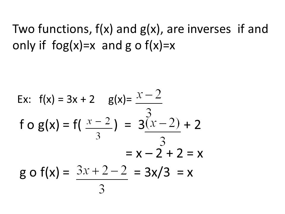 Two functions, f(x) and g(x), are inverses if and only if fog(x)=x and g o f(x)=x Ex: f(x) = 3x + 2 g(x)= f o g(x) = f( ) = 3 + 2 = x – 2 + 2 = x g o f(x) = = 3x/3 = x