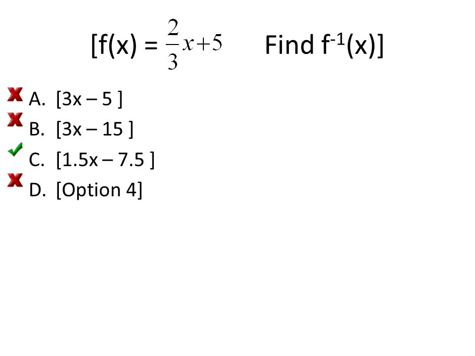 [f(x) = Find f -1 (x)] A.[3x – 5 ] B.[3x – 15 ] C.[1.5x – 7.5 ] D.[Option 4]