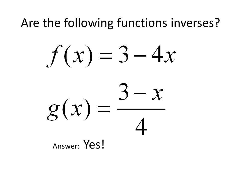 Are the following functions inverses? Answer: Yes!