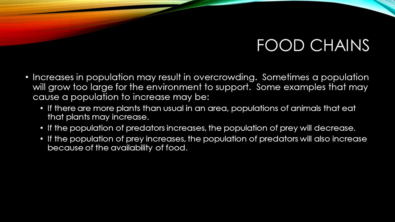 FOOD CHAINS Increases in population may result in overcrowding. Sometimes a population will grow too large for the environment to support. Some exampl