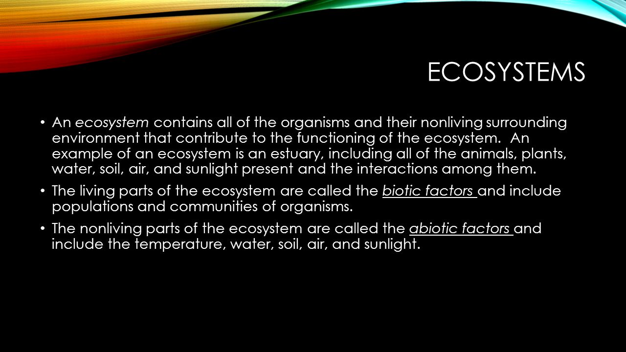 ECOSYSTEMS An ecosystem contains all of the organisms and their nonliving surrounding environment that contribute to the functioning of the ecosystem.