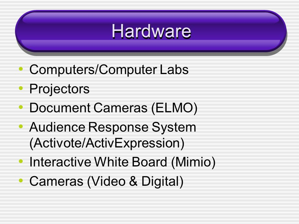 Hardware Computers/Computer Labs Projectors Document Cameras (ELMO) Audience Response System (Activote/ActivExpression) Interactive White Board (Mimio) Cameras (Video & Digital)