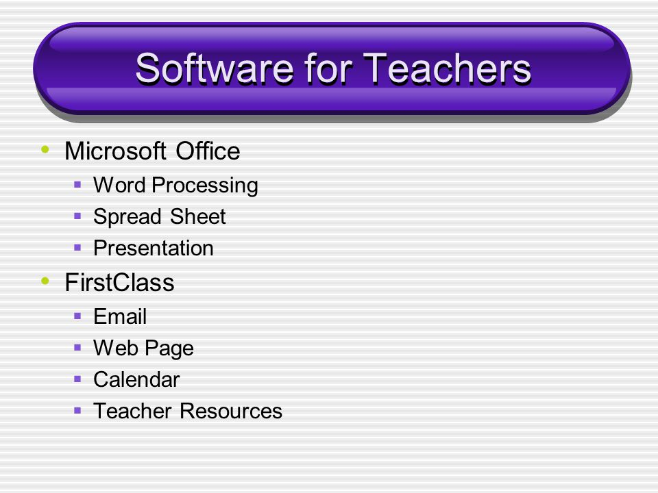 Software for Teachers Microsoft Office  Word Processing  Spread Sheet  Presentation FirstClass  Email  Web Page  Calendar  Teacher Resources