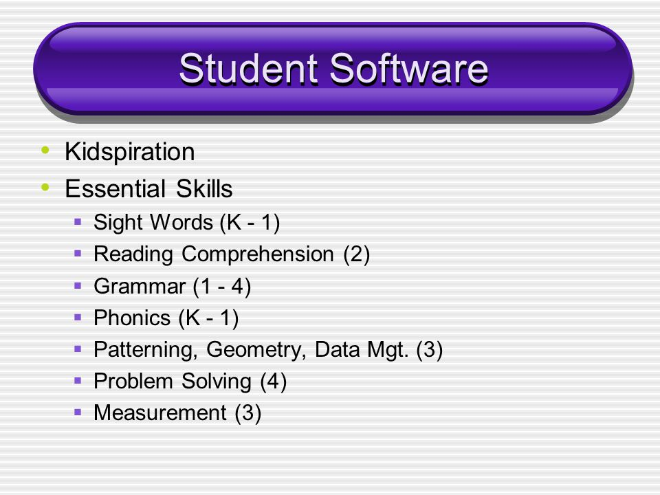 Student Software Kidspiration Essential Skills  Sight Words (K - 1)  Reading Comprehension (2)  Grammar (1 - 4)  Phonics (K - 1)  Patterning, Geometry, Data Mgt.