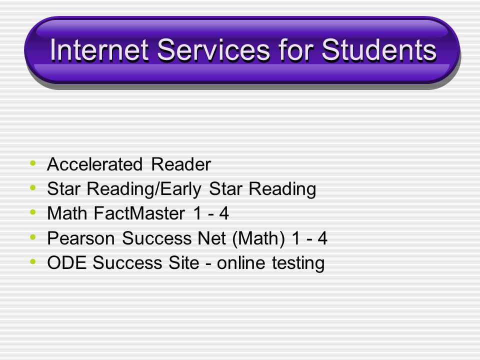 Internet Services for Students Accelerated Reader Star Reading/Early Star Reading Math FactMaster 1 - 4 Pearson Success Net (Math) 1 - 4 ODE Success Site - online testing
