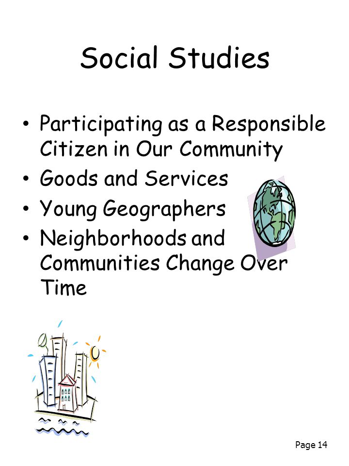Page 14 Social Studies Participating as a Responsible Citizen in Our Community Goods and Services Young Geographers Neighborhoods and Communities Change Over Time