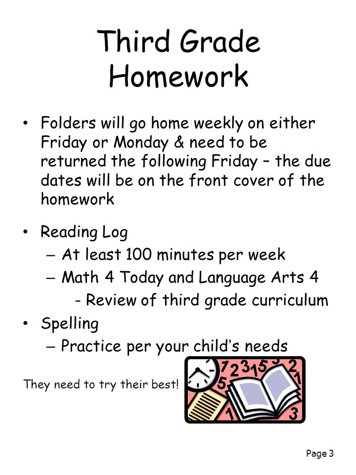 Page 3 Third Grade Homework Folders will go home weekly on either Friday or Monday & need to be returned the following Friday – the due dates will be on the front cover of the homework Reading Log – At least 100 minutes per week – Math 4 Today and Language Arts 4 - Review of third grade curriculum Spelling – Practice per your child's needs They need to try their best!
