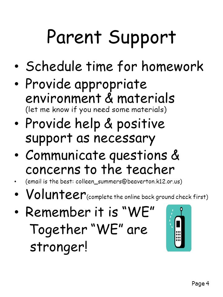 Page 4 Parent Support Schedule time for homework Provide appropriate environment & materials (let me know if you need some materials) Provide help & positive support as necessary Communicate questions & concerns to the teacher ( is the best: Volunteer (complete the online back ground check first) Remember it is WE Together WE are stronger!