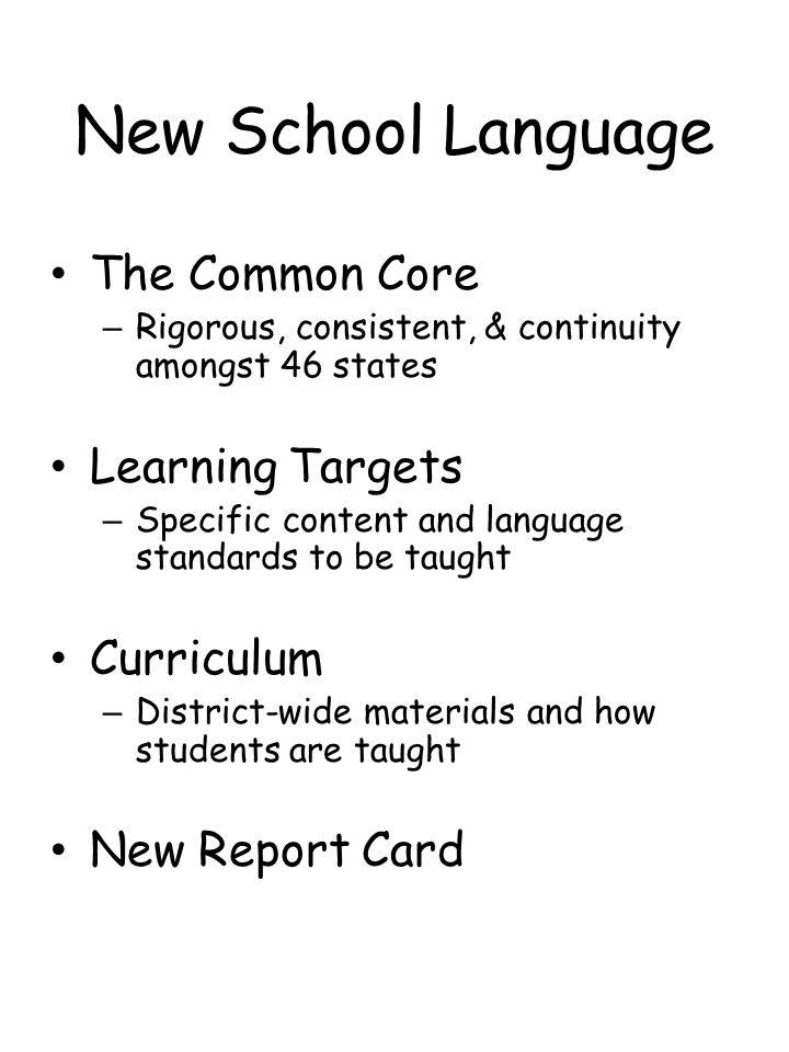 New School Language The Common Core – Rigorous, consistent, & continuity amongst 46 states Learning Targets – Specific content and language standards to be taught Curriculum – District-wide materials and how students are taught New Report Card