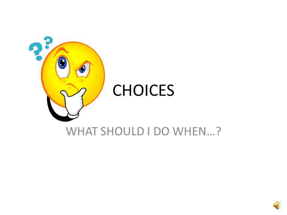 CHOICES WHAT SHOULD I DO WHEN…?