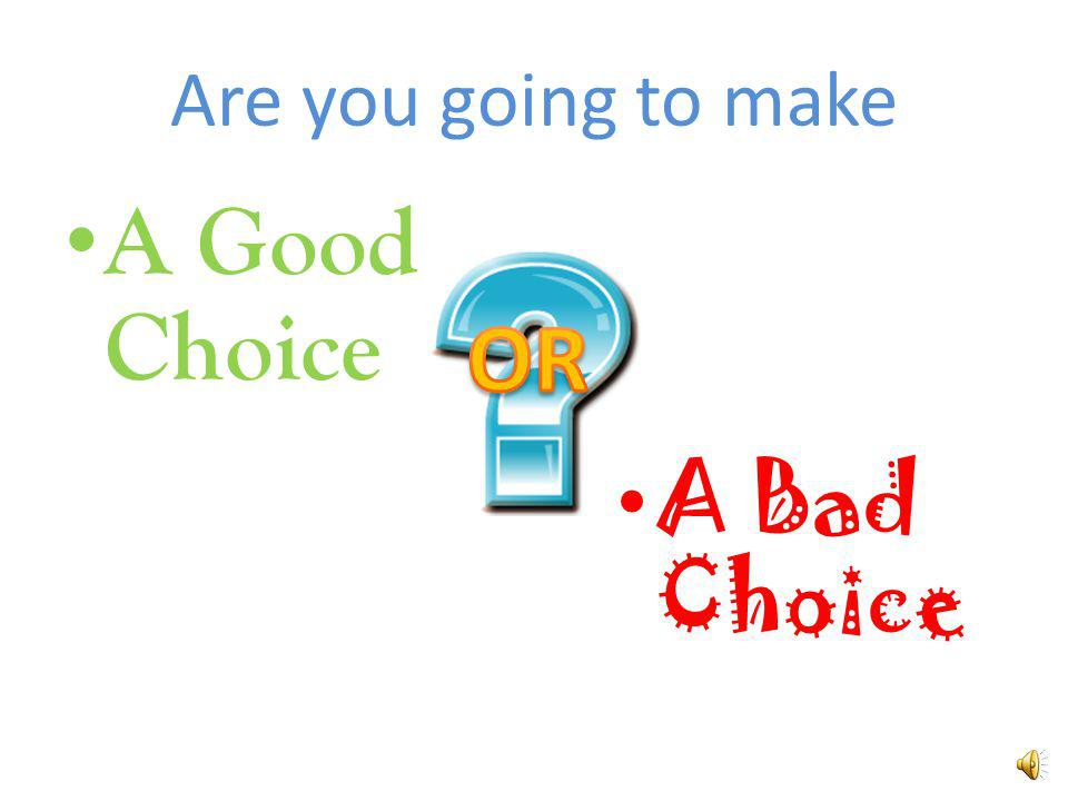 Remember, you decide what choice you are going to make !