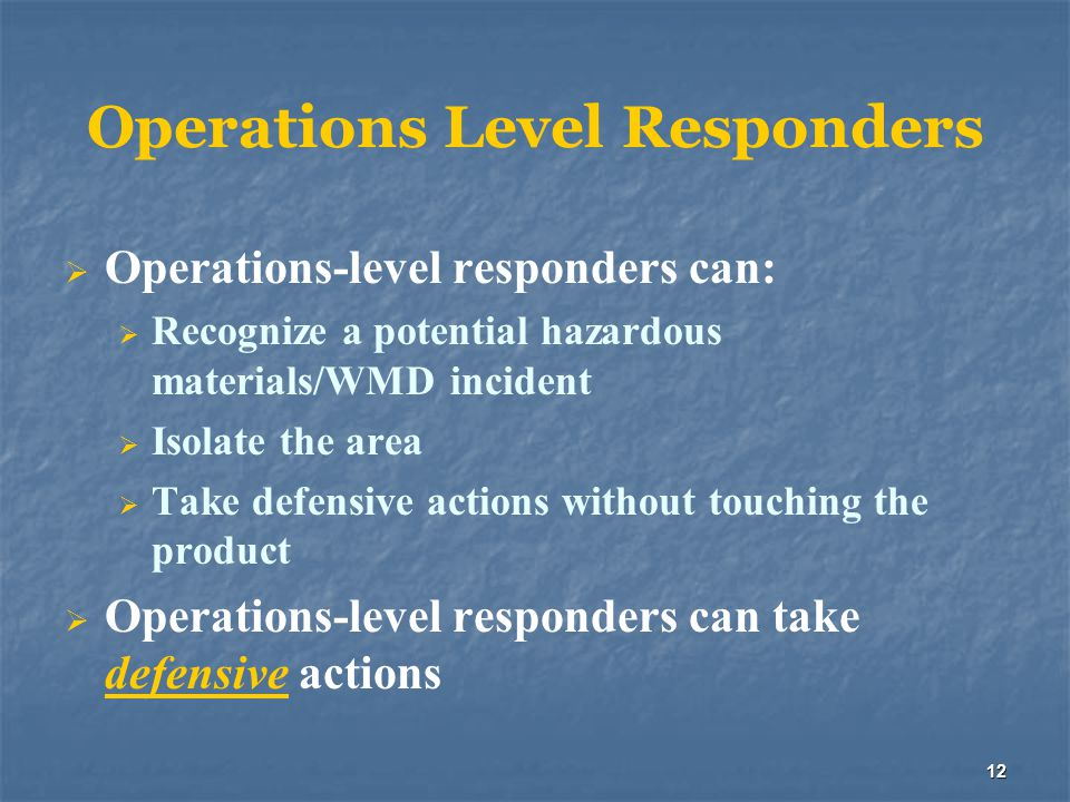 12 Operations Level Responders  Operations-level responders can:  Recognize a potential hazardous materials/WMD incident  Isolate the area  Take d