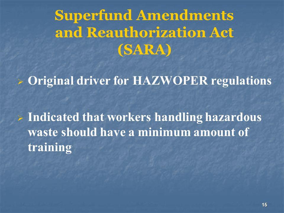 15 Superfund Amendments and Reauthorization Act (SARA)  Original driver for HAZWOPER regulations  Indicated that workers handling hazardous waste sh