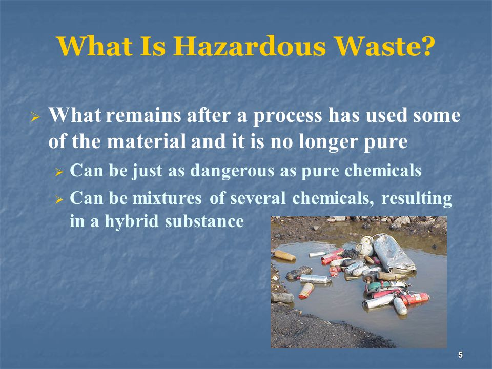 5 What Is Hazardous Waste?  What remains after a process has used some of the material and it is no longer pure  Can be just as dangerous as pure ch