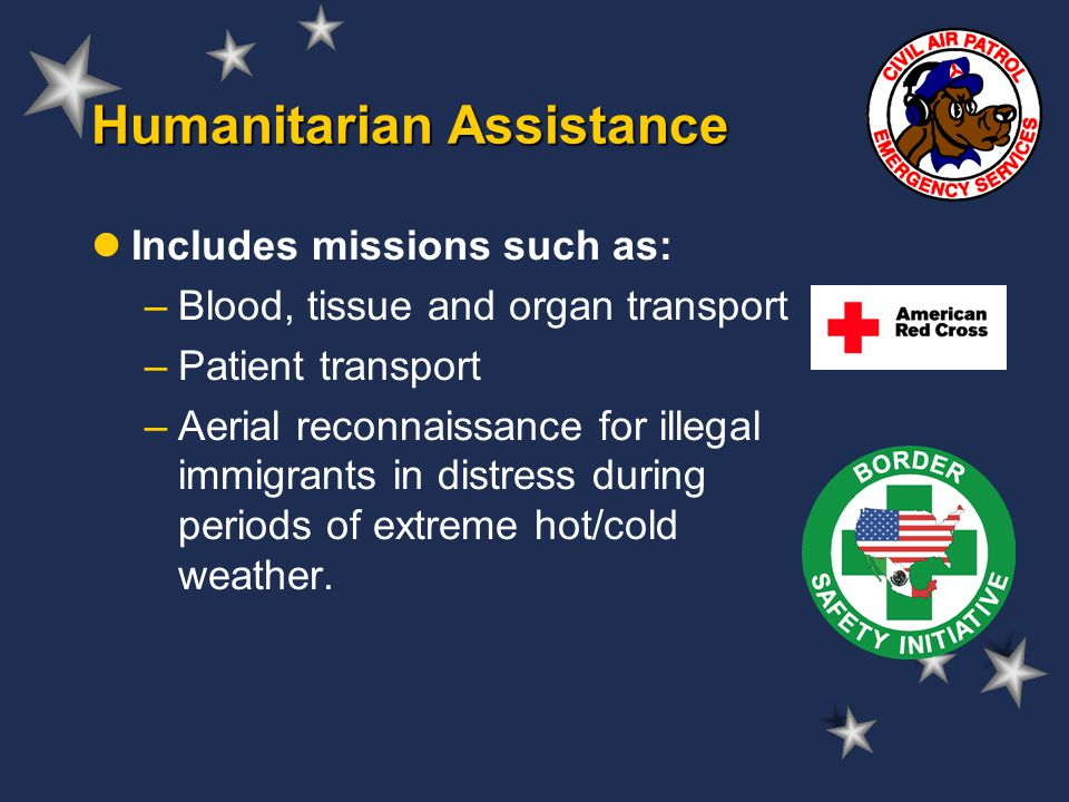 Humanitarian Assistance Includes missions such as: –Blood, tissue and organ transport –Patient transport –Aerial reconnaissance for illegal immigrants in distress during periods of extreme hot/cold weather.