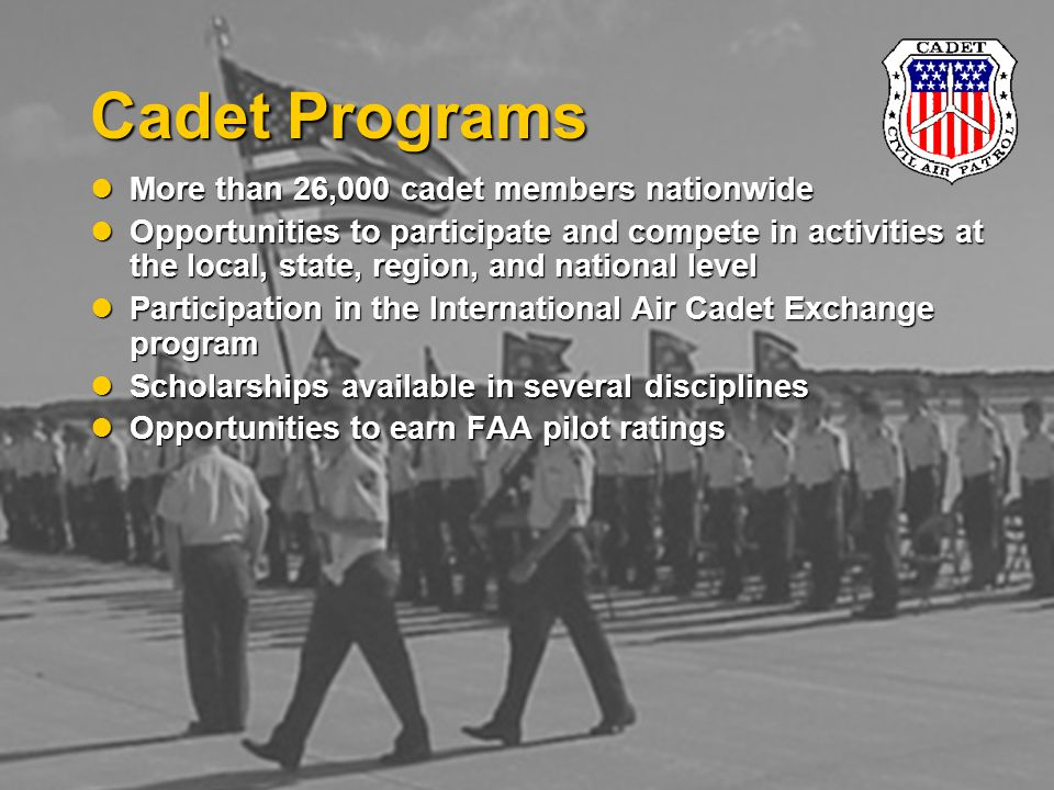 Cadet Programs More than 26,000 cadet members nationwide More than 26,000 cadet members nationwide Opportunities to participate and compete in activities at the local, state, region, and national level Opportunities to participate and compete in activities at the local, state, region, and national level Participation in the International Air Cadet Exchange program Participation in the International Air Cadet Exchange program Scholarships available in several disciplines Scholarships available in several disciplines Opportunities to earn FAA pilot ratings Opportunities to earn FAA pilot ratings