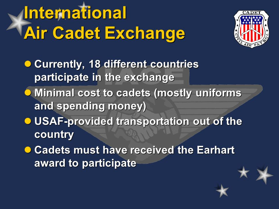 Currently, 18 different countries participate in the exchange Currently, 18 different countries participate in the exchange Minimal cost to cadets (mostly uniforms and spending money) Minimal cost to cadets (mostly uniforms and spending money) USAF-provided transportation out of the country USAF-provided transportation out of the country Cadets must have received the Earhart award to participate Cadets must have received the Earhart award to participate International Air Cadet Exchange