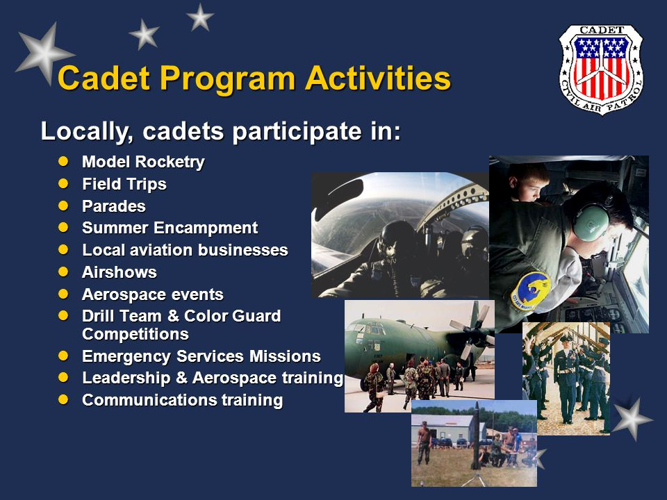 Cadet Program Activities Locally, cadets participate in: Model Rocketry Model Rocketry Field Trips Field Trips Parades Parades Summer Encampment Summer Encampment Local aviation businesses Local aviation businesses Airshows Airshows Aerospace events Aerospace events Drill Team & Color Guard Competitions Drill Team & Color Guard Competitions Emergency Services Missions Emergency Services Missions Leadership & Aerospace training Leadership & Aerospace training Communications training Communications training