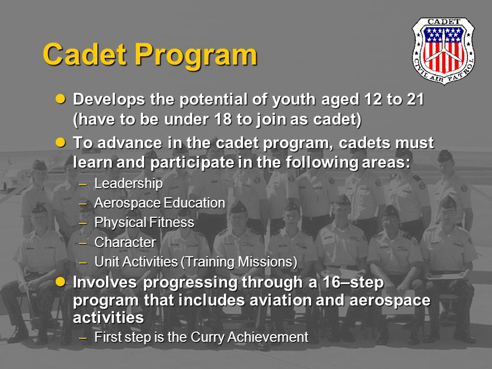 Develops the potential of youth aged 12 to 21 (have to be under 18 to join as cadet) Develops the potential of youth aged 12 to 21 (have to be under 18 to join as cadet) To advance in the cadet program, cadets must learn and participate in the following areas: To advance in the cadet program, cadets must learn and participate in the following areas: –Leadership –Aerospace Education –Physical Fitness –Character –Unit Activities (Training Missions) Involves progressing through a 16–step program that includes aviation and aerospace activities Involves progressing through a 16–step program that includes aviation and aerospace activities –First step is the Curry Achievement