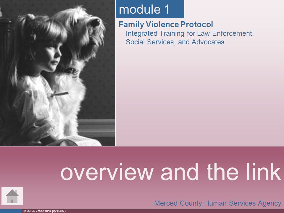 HSA-SAS mod1link.ppt (5/07) overview and the link Merced County Human Services Agency module 1 Family Violence Protocol Integrated Training for Law En