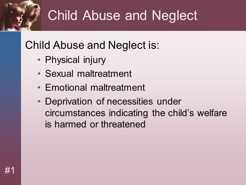 #1 Child Abuse and Neglect Child Abuse and Neglect is: Physical injury Sexual maltreatment Emotional maltreatment Deprivation of necessities under cir
