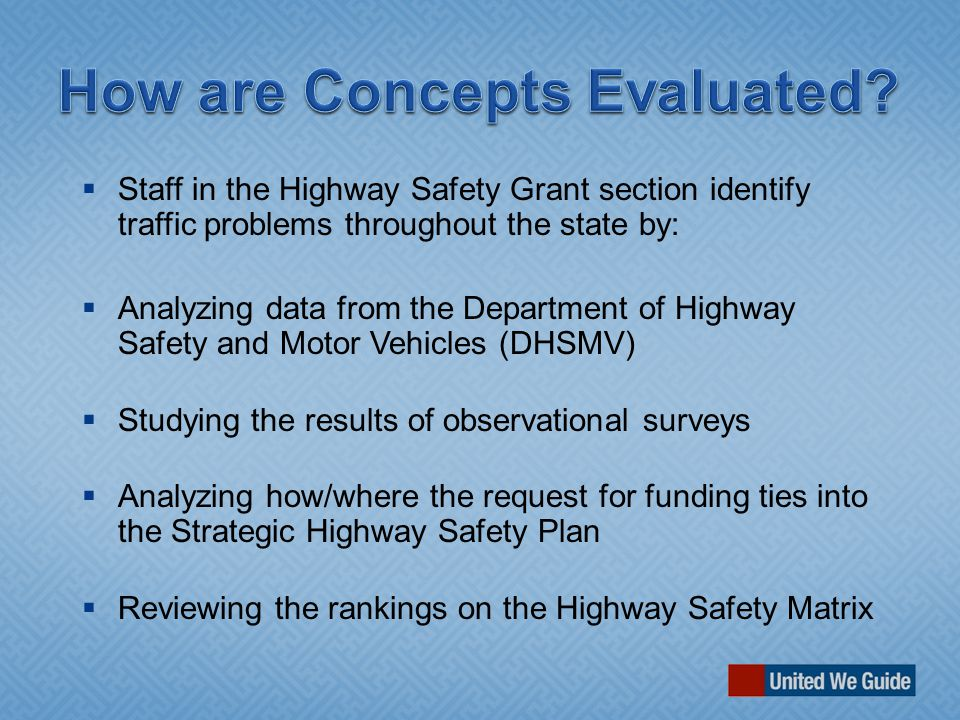  Staff in the Highway Safety Grant section identify traffic problems throughout the state by:  Analyzing data from the Department of Highway Safety and Motor Vehicles (DHSMV)  Studying the results of observational surveys  Analyzing how/where the request for funding ties into the Strategic Highway Safety Plan  Reviewing the rankings on the Highway Safety Matrix