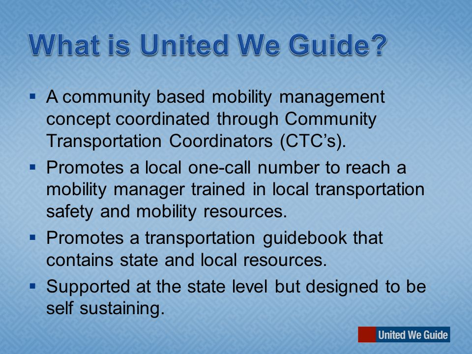  A community based mobility management concept coordinated through Community Transportation Coordinators (CTC's).  Promotes a local one-call number