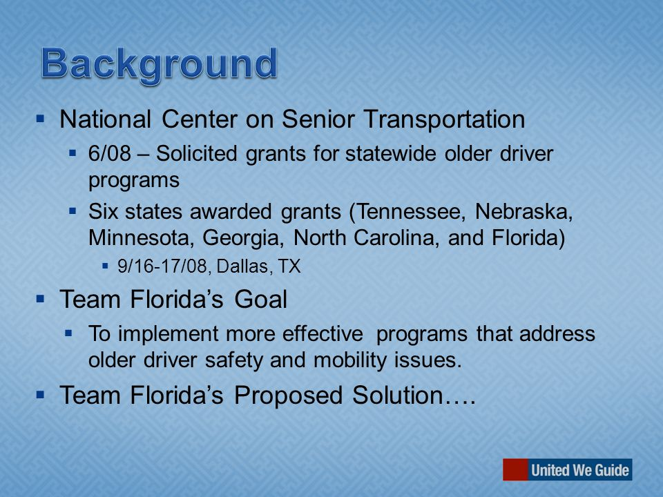  National Center on Senior Transportation  6/08 – Solicited grants for statewide older driver programs  Six states awarded grants (Tennessee, Nebraska, Minnesota, Georgia, North Carolina, and Florida)  9/16-17/08, Dallas, TX  Team Florida's Goal  To implement more effective programs that address older driver safety and mobility issues.