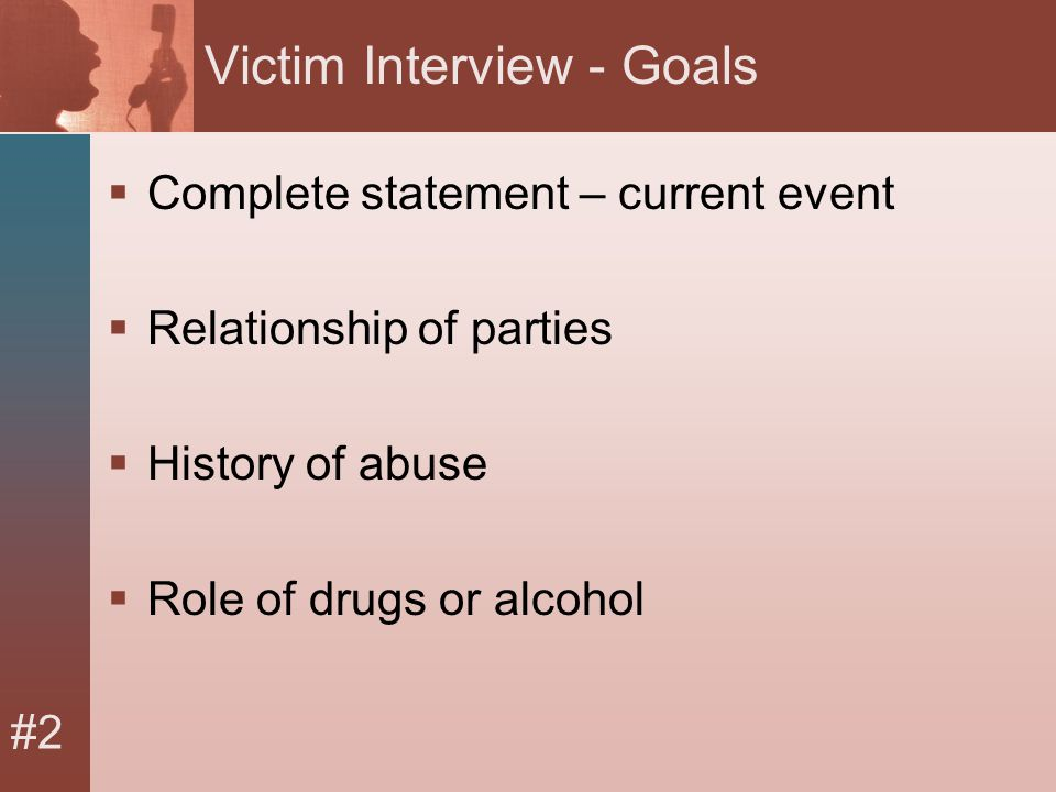 #2 Victim Interview - Goals  Complete statement – current event  Relationship of parties  History of abuse  Role of drugs or alcohol