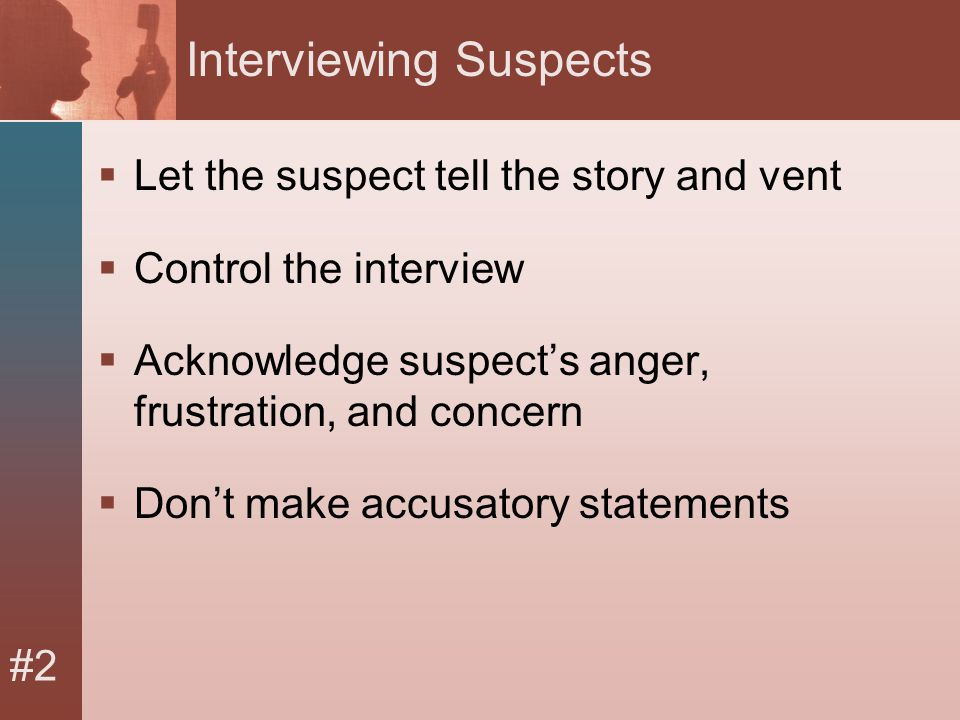 #2 Interviewing Suspects  Let the suspect tell the story and vent  Control the interview  Acknowledge suspect's anger, frustration, and concern  Don't make accusatory statements