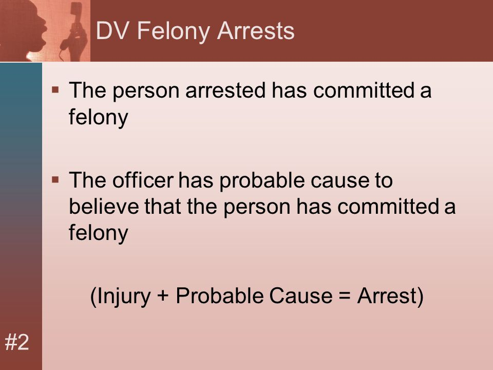 #2 DV Felony Arrests  The person arrested has committed a felony  The officer has probable cause to believe that the person has committed a felony (Injury + Probable Cause = Arrest)