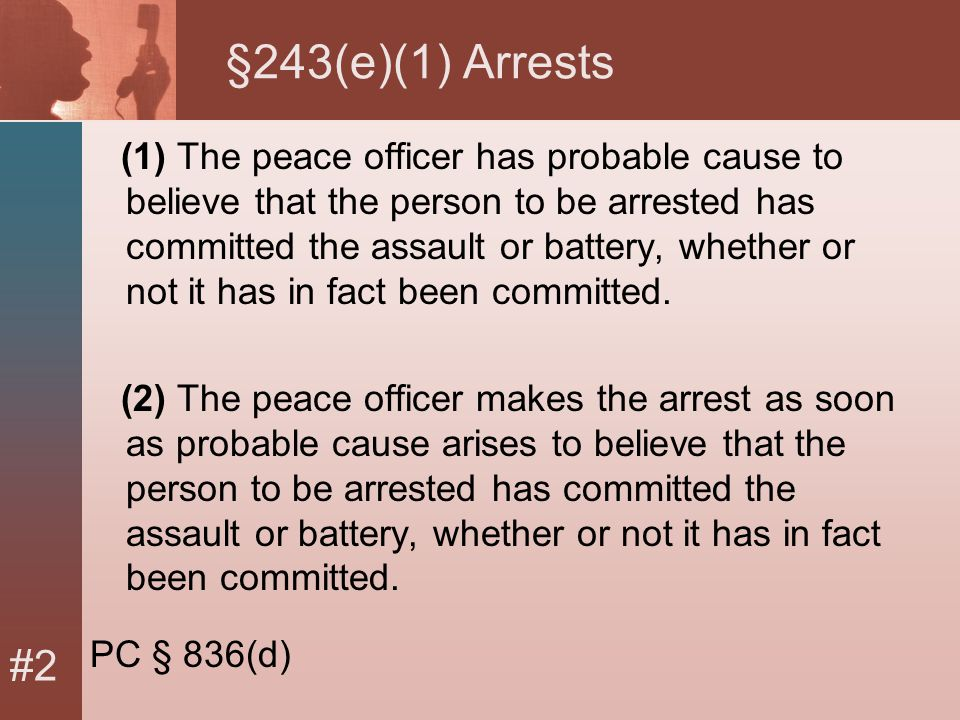 #2 §243(e)(1) Arrests (1) The peace officer has probable cause to believe that the person to be arrested has committed the assault or battery, whether or not it has in fact been committed.