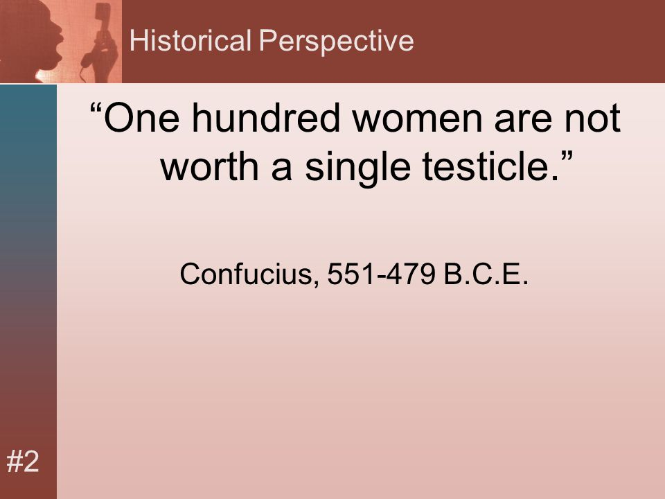 #2 Historical Perspective One hundred women are not worth a single testicle. Confucius, 551-479 B.C.E.