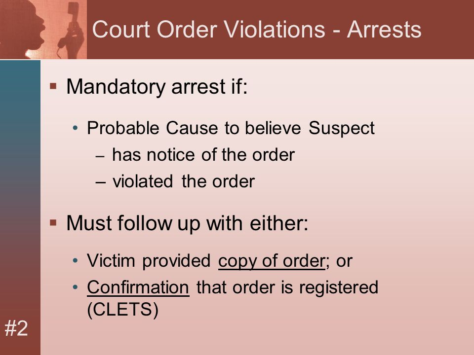 #2 Court Order Violations - Arrests  Mandatory arrest if: Probable Cause to believe Suspect – has notice of the order – violated the order  Must follow up with either: Victim provided copy of order; or Confirmation that order is registered (CLETS)