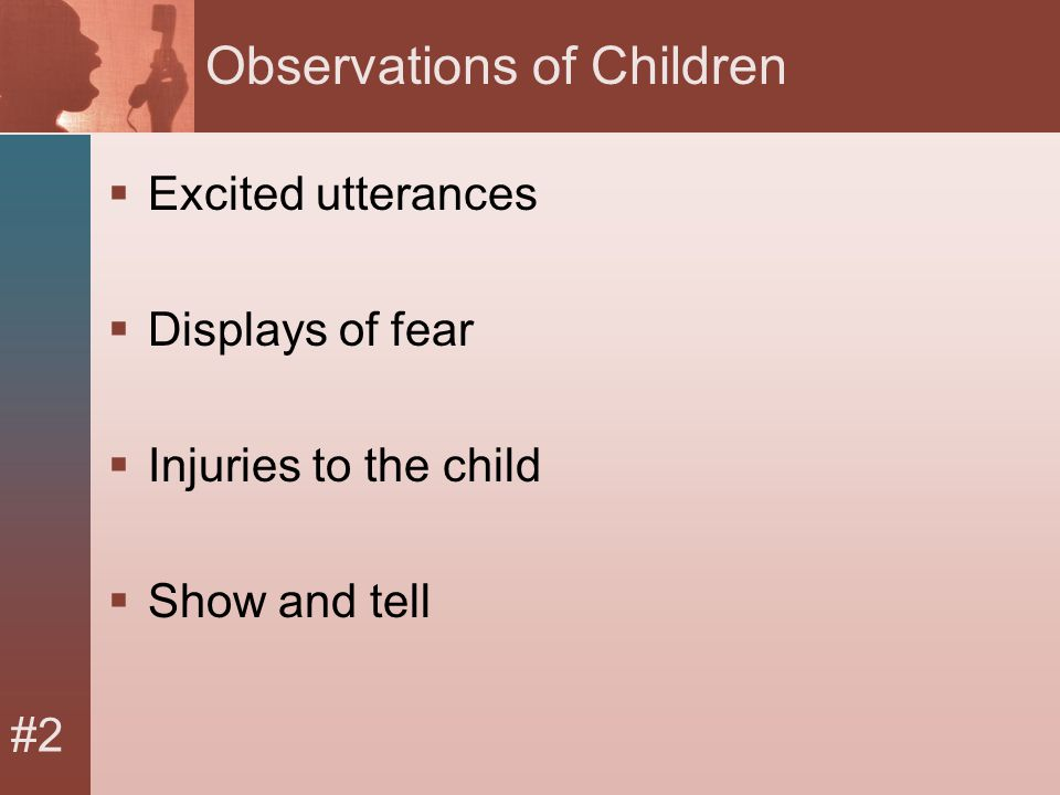 #2 Observations of Children  Excited utterances  Displays of fear  Injuries to the child  Show and tell