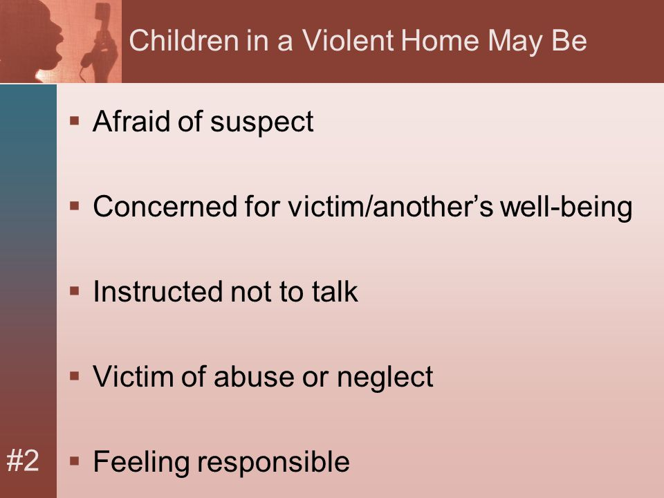 #2 Children in a Violent Home May Be  Afraid of suspect  Concerned for victim/another's well-being  Instructed not to talk  Victim of abuse or neglect  Feeling responsible