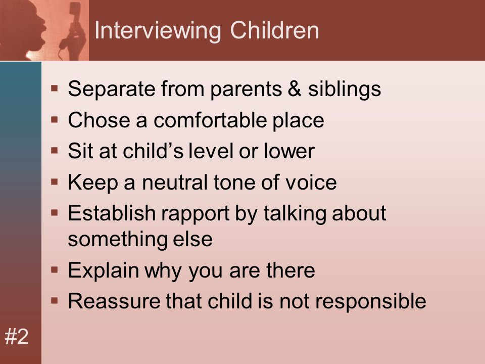 #2 Interviewing Children  Separate from parents & siblings  Chose a comfortable place  Sit at child's level or lower  Keep a neutral tone of voice  Establish rapport by talking about something else  Explain why you are there  Reassure that child is not responsible