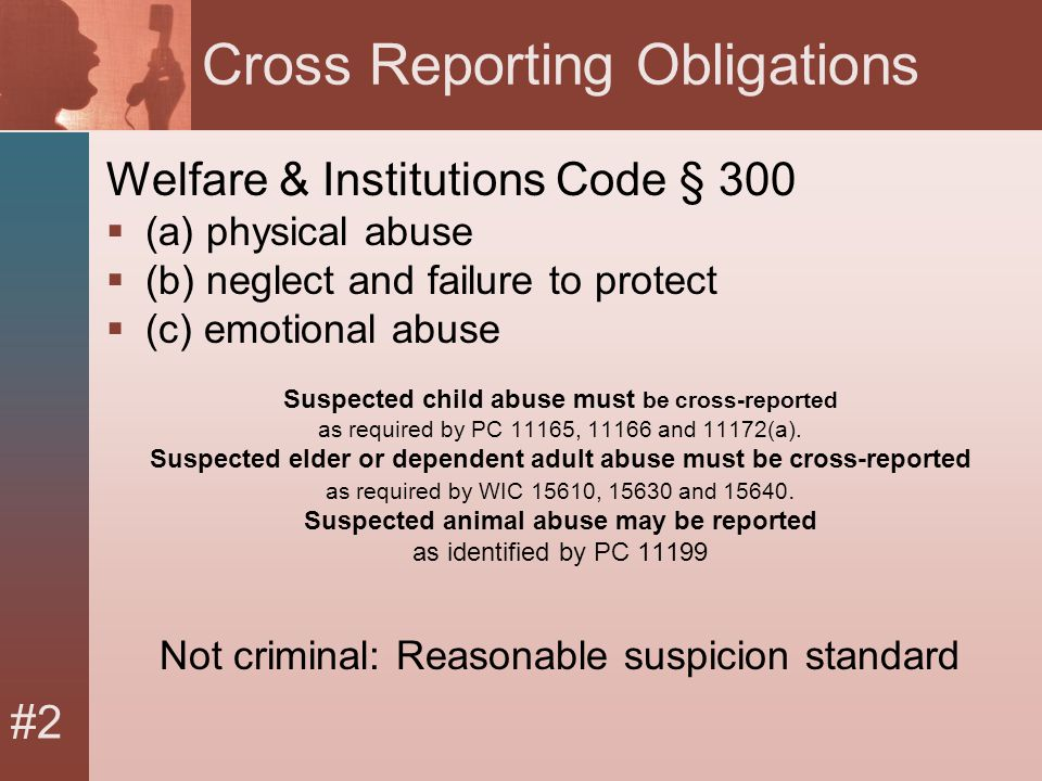 #2 Cross Reporting Obligations Welfare & Institutions Code § 300  (a) physical abuse  (b) neglect and failure to protect  (c) emotional abuse Suspected child abuse must be cross-reported as required by PC 11165, 11166 and 11172(a).