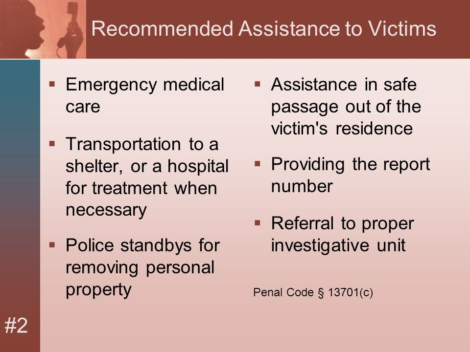 #2 Recommended Assistance to Victims  Emergency medical care  Transportation to a shelter, or a hospital for treatment when necessary  Police standbys for removing personal property  Assistance in safe passage out of the victim s residence  Providing the report number  Referral to proper investigative unit Penal Code § 13701(c)