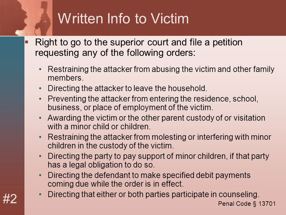 #2 Written Info to Victim  Right to go to the superior court and file a petition requesting any of the following orders: Restraining the attacker from abusing the victim and other family members.