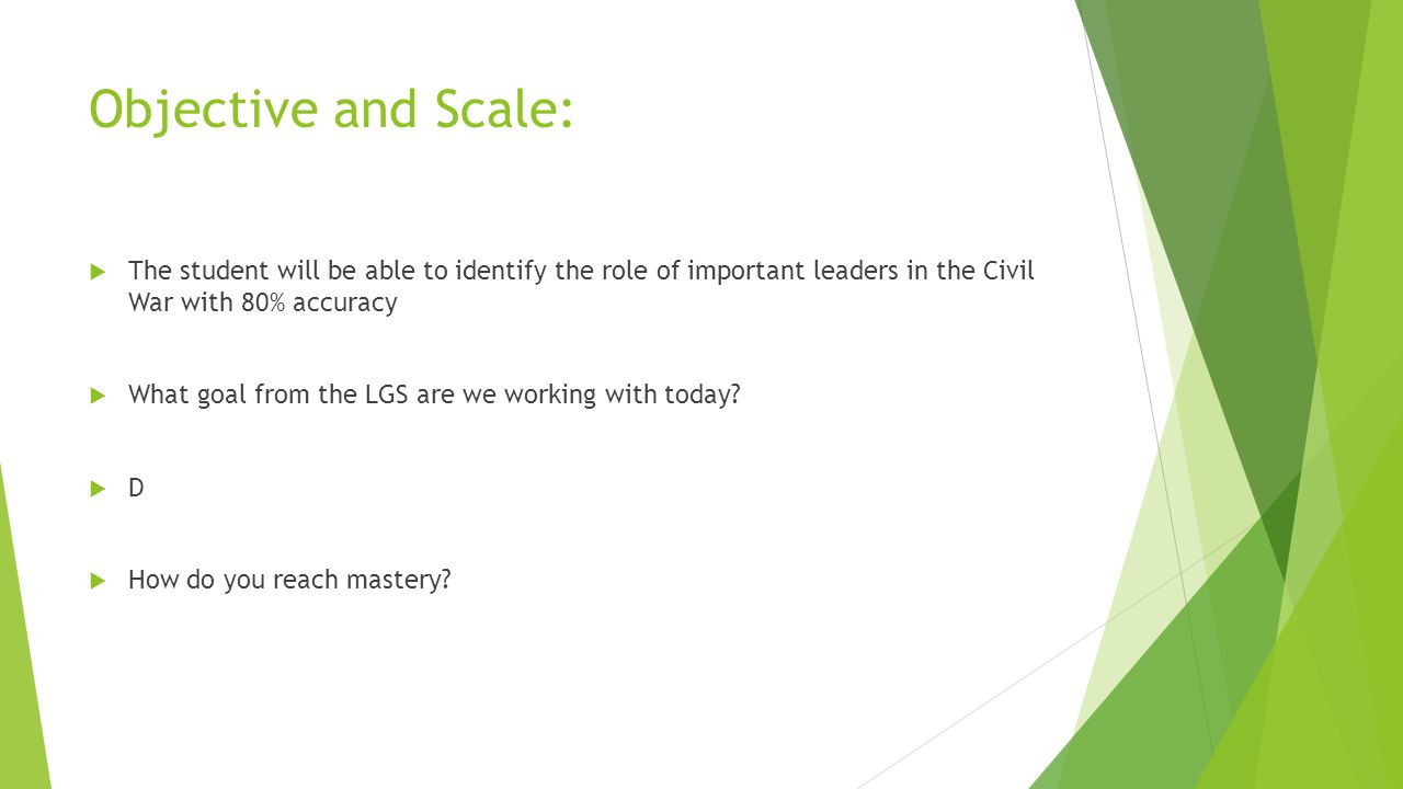 Objective and Scale:  The student will be able to identify the role of important leaders in the Civil War with 80% accuracy  What goal from the LGS are we working with today.