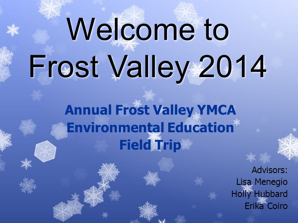 Welcome to Frost Valley 2014 Annual Frost Valley YMCA Environmental Education Field Trip Advisors: Lisa Menegio Holly Hubbard Erika Coiro