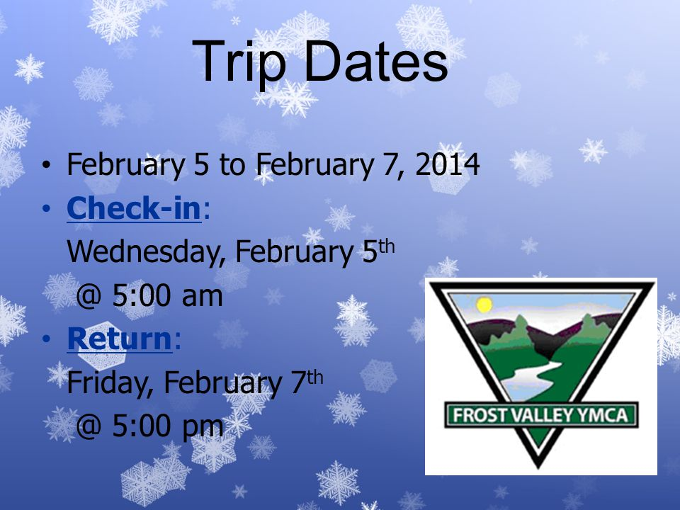 Trip Dates February 5 to February 7, 2014 Check-in: Wednesday, February 5 th @ 5:00 am Return: Friday, February 7 th @ 5:00 pm